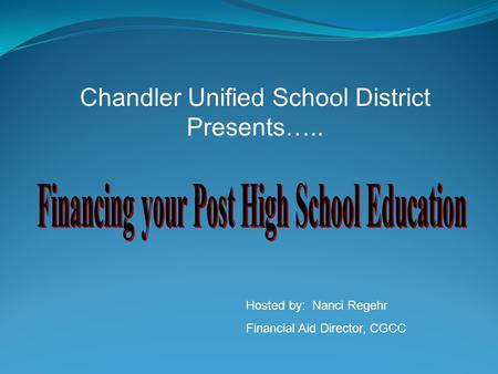 Chandler Unified School District Presents….. Hosted by: Nanci Regehr Financial Aid Director, CGCC.