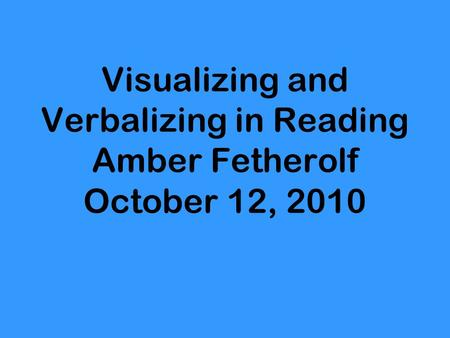 Visualizing and Verbalizing in Reading Amber Fetherolf October 12, 2010.