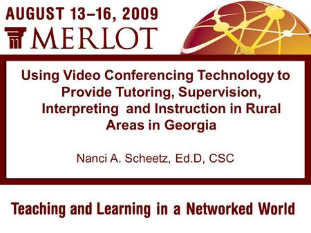 Nanci A. Scheetz, Ed.D, CSC Using Video Conferencing Technology to Provide Tutoring, Supervision, Interpreting and Instruction in Rural Areas in Georgia.