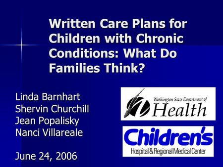 Written Care Plans for Children with Chronic Conditions: What Do Families Think? Linda Barnhart Shervin Churchill Jean Popalisky Nanci Villareale June.
