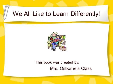 We All Like to Learn Differently! This book was created by: Mrs. Osborne's Class.