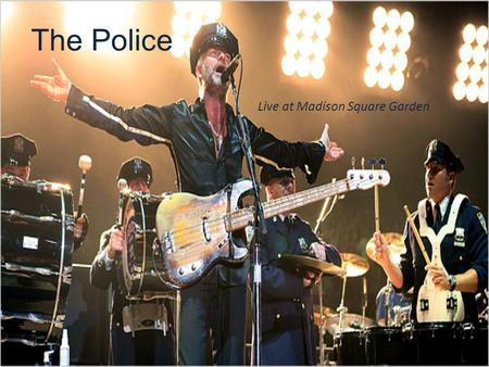 The Police Live at Madison Square Garden. History of The Police Members of the Band – Sting Bass, Vocals – Andy Summers Guitar, Vocals – Stewart Copeland.