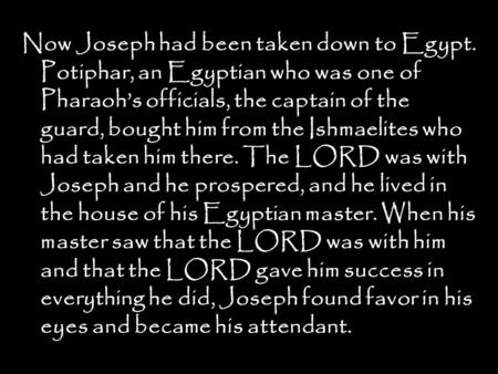Now Joseph had been taken down to Egypt. Potiphar, an Egyptian who was one of Pharaoh's officials, the captain of the guard, bought him from the Ishmaelites.