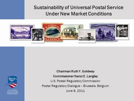 Sustainability of Universal Postal Service Under New Market Conditions Chairman Ruth Y. Goldway Commissioner Nanci E. Langley U.S. Postal Regulatory Commission.