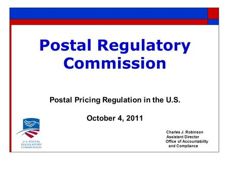 Postal Regulatory Commission Postal Pricing Regulation in the U.S. October 4, 2011 Charles J. Robinson Assistant Director Office of Accountability and.