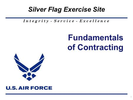 I n t e g r i t y - S e r v i c e - E x c e l l e n c e Silver Flag Exercise Site 1 Fundamentals of Contracting.