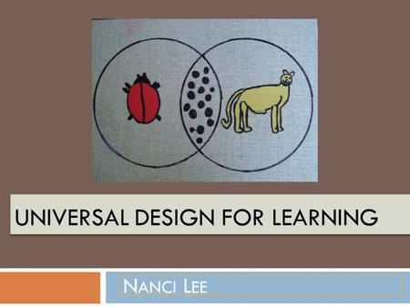 UNIVERSAL DESIGN FOR LEARNING N ANCI L EE. Introduction to Universal Design Universal Design was a term coined by architect Ronald Mace. Design Principles.