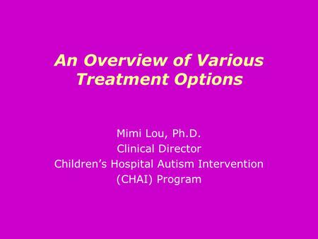 An Overview of Various Treatment Options Mimi Lou, Ph.D. Clinical Director Children's Hospital Autism Intervention (CHAI) Program.