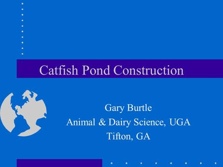 Catfish Pond Construction Gary Burtle Animal & Dairy Science, UGA Tifton, GA.