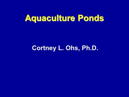 Cortney L. Ohs, Ph.D. Aquaculture Ponds. Topics Site Considerations –Water –Soil –Topography –Types of ponds –Cost Construction of ponds –Levee ponds.