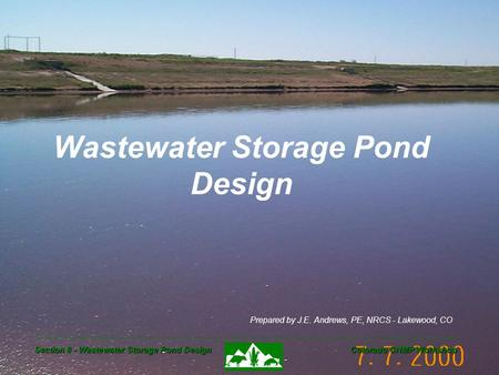 Section 8 - Wastewater Storage Pond Design Colorado CNMP Workshop Wastewater Storage Pond Design Prepared by J.E. Andrews, PE, NRCS - Lakewood, CO.