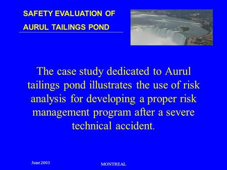 SAFETY EVALUATION OF AURUL TAILINGS POND June 2003 MONTREAL The case study dedicated to Aurul tailings pond illustrates the use of risk analysis for developing.
