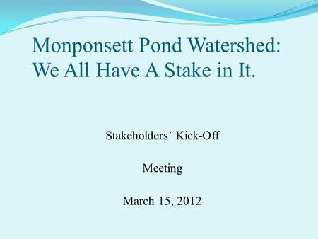 Monponsett Pond Watershed: We All Have A Stake in It. Stakeholders' Kick-Off Meeting March 15, 2012 ( That is the Halifax Health Agent's boot in West Monponsett.