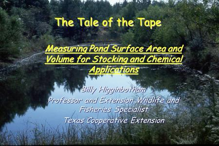 The Tale of the Tape Measuring Pond Surface Area and Volume for Stocking and Chemical Applications Billy Higginbotham Professor and Extension Wildlife.