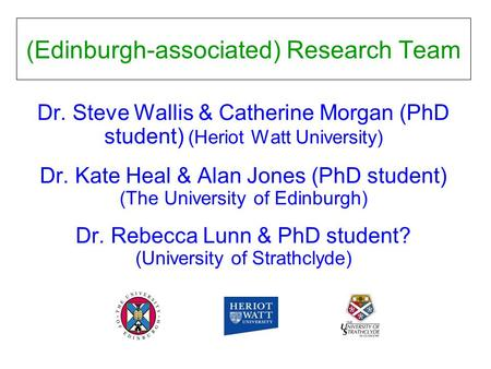 (Edinburgh-associated) Research Team Dr. Steve Wallis & Catherine Morgan (PhD student) (Heriot Watt University) Dr. Kate Heal & Alan Jones (PhD student)