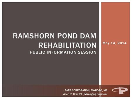 May 14, 2014 RAMSHORN POND DAM REHABILITATION PUBLIC INFORMATION SESSION PARE CORPORATION, FOXBORO, MA Allen R. Orsi, P.E., Managing Engineer.
