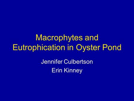 Macrophytes and Eutrophication in Oyster Pond Jennifer Culbertson Erin Kinney.