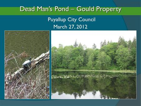Dead Man's Pond – Gould Property Dead Man's Pond – Gould Property Puyallup City Council March 27, 2012.