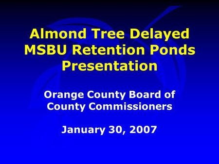 Almond Tree Delayed MSBU Retention Ponds Presentation Orange County Board of County Commissioners January 30, 2007.