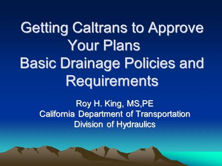 Getting Caltrans to Approve Your Plans Basic Drainage Policies and Requirements Roy H. King, MS,PE California Department of Transportation Division of.