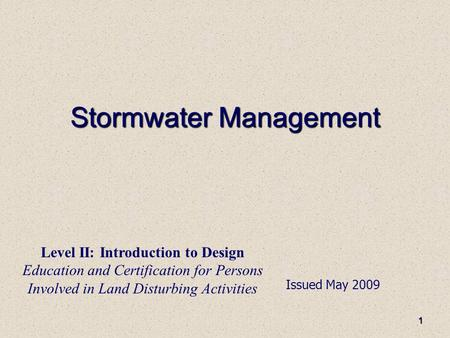 1 Stormwater Management Issued May 2009 Level II: Introduction to Design Education and Certification for Persons Involved in Land Disturbing Activities.