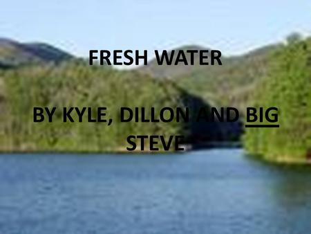Click to edit Master subtitle style Fresh Water FRESH WATER BY KYLE, DILLON AND BIG STEVE.