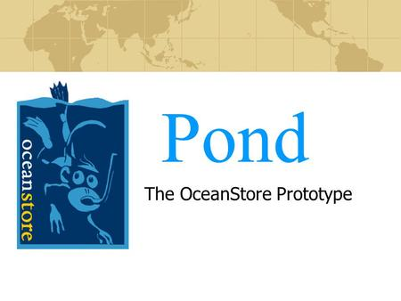 Pond The OceanStore Prototype. Introduction Problem: Rising cost of storage management Observations: Universal connectivity via Internet $100 terabyte.