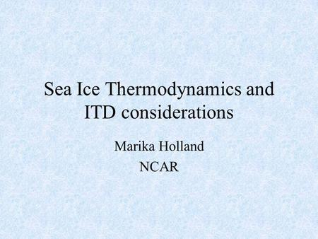 Sea Ice Thermodynamics and ITD considerations Marika Holland NCAR.