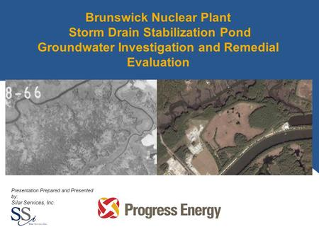 Brunswick Nuclear Plant Storm Drain Stabilization Pond Groundwater Investigation and Remedial Evaluation Presentation Prepared and Presented by: Silar.