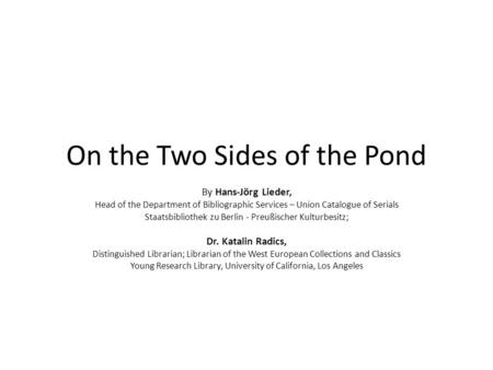 On the Two Sides of the Pond By Hans-Jörg Lieder, Head of the Department of Bibliographic Services – Union Catalogue of Serials Staatsbibliothek zu Berlin.