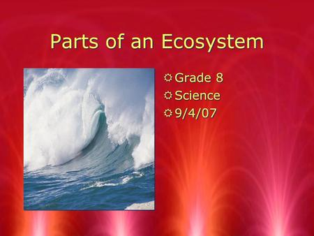 Parts of an Ecosystem RGrade 8 RScience R9/4/07 RGrade 8 RScience R9/4/07.
