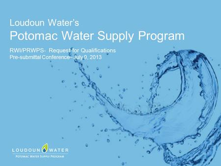 Loudoun Water's Potomac Water Supply Program RWI/PRWPS- Request for Qualifications Pre-submittal Conference– July 9, 2013.