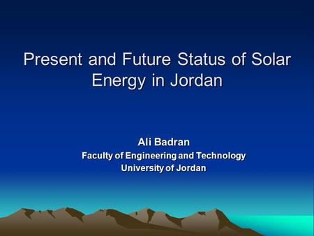 Present and Future Status of Solar Energy in Jordan Ali Badran Faculty of Engineering and Technology University of Jordan.