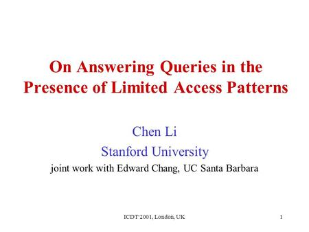 ICDT'2001, London, UK1 On Answering Queries in the Presence of Limited Access Patterns Chen Li Stanford University joint work with Edward Chang, UC Santa.