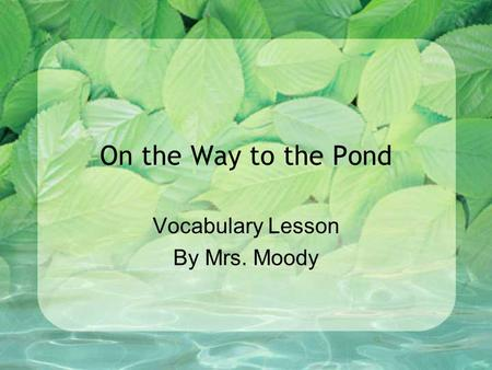 On the Way to the Pond Vocabulary Lesson By Mrs. Moody.