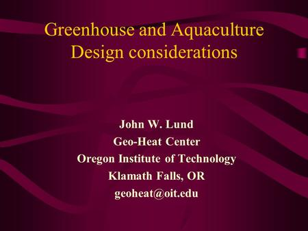 Greenhouse and Aquaculture Design considerations John W. Lund Geo-Heat Center Oregon Institute of Technology Klamath Falls, OR