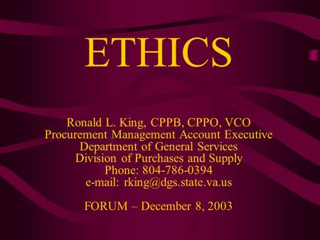ETHICS Ronald L. King, CPPB, CPPO, VCO Procurement Management Account Executive Department of General Services Division of Purchases and Supply Phone: