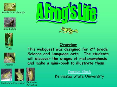 Denise Black Kennesaw State University Overview This webquest was designed for 2 nd Grade Science and Language Arts. The students will discover the stages.