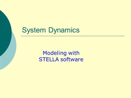 System Dynamics Modeling with STELLA software. Learning objective  After this class the students should be able to: Understand basic concepts of system.