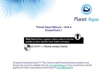 Planet Aqua Manual - Unit 4 PowerPoint 1 All graphics belong to AquaTT. They may be used for educational purposes only as long as the source is credited:
