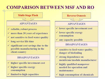 COMPARISON BETWEEN MSF AND RO ADVANTAGES reliable, robust process more than 30 years of experience not sensitive to feed water quality long service life.