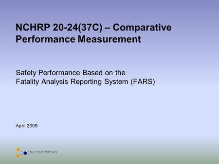 Spy Pond Partners April 2009 NCHRP 20-24(37C) – Comparative Performance Measurement Safety Performance Based on the Fatality Analysis Reporting System.