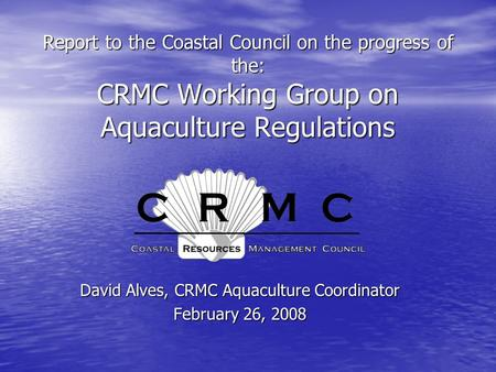 Report to the Coastal Council on the progress of the: CRMC Working Group on Aquaculture Regulations David Alves, CRMC Aquaculture Coordinator February.