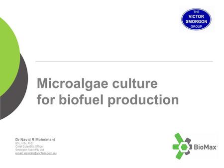 Microalgae culture for biofuel production Dr Navid R Moheimani BSc, MSc, PhD Chief Scientific Officer Smorgon Fuels Pty Ltd
