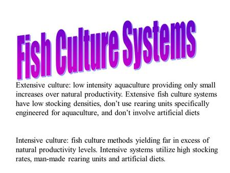 Extensive culture: low intensity aquaculture providing only small increases over natural productivity. Extensive fish culture systems have low stocking.