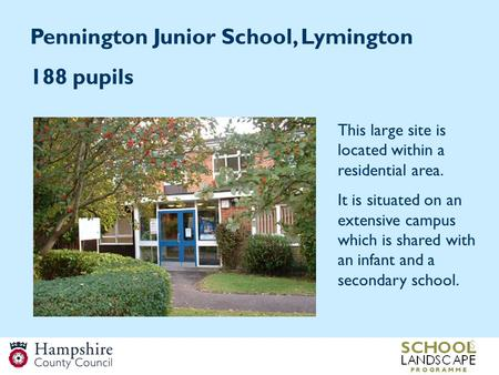 Pennington Junior School, Lymington 188 pupils This large site is located within a residential area. It is situated on an extensive campus which is shared.