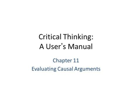 Critical Thinking: A User's Manual Chapter 11 Evaluating Causal Arguments.