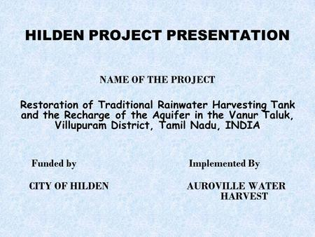 HILDEN PROJECT PRESENTATION NAME OF THE PROJECT Restoration of Traditional Rainwater Harvesting Tank and the Recharge of the Aquifer in the Vanur Taluk,
