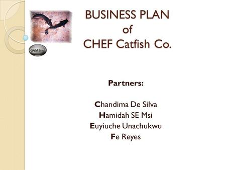 BUSINESS PLAN of CHEF Catfish Co. Partners: Chandima De Silva Hamidah SE Msi Euyiuche Unachukwu Fe Reyes.