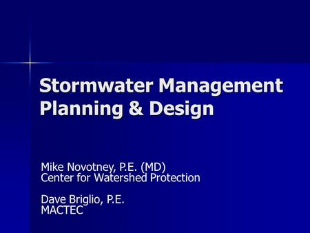 Stormwater Management Planning & Design Mike Novotney, P.E. (MD) Center for Watershed Protection Dave Briglio, P.E. MACTEC.